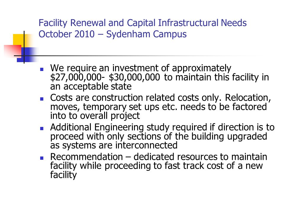 Facility Renewal and Capital Infrastructural Needs October 2010 – Sydenham Campus We require an investment of approximately $27,000,000- $30,000,000 to maintain this facility in an acceptable state Costs are construction related costs only.