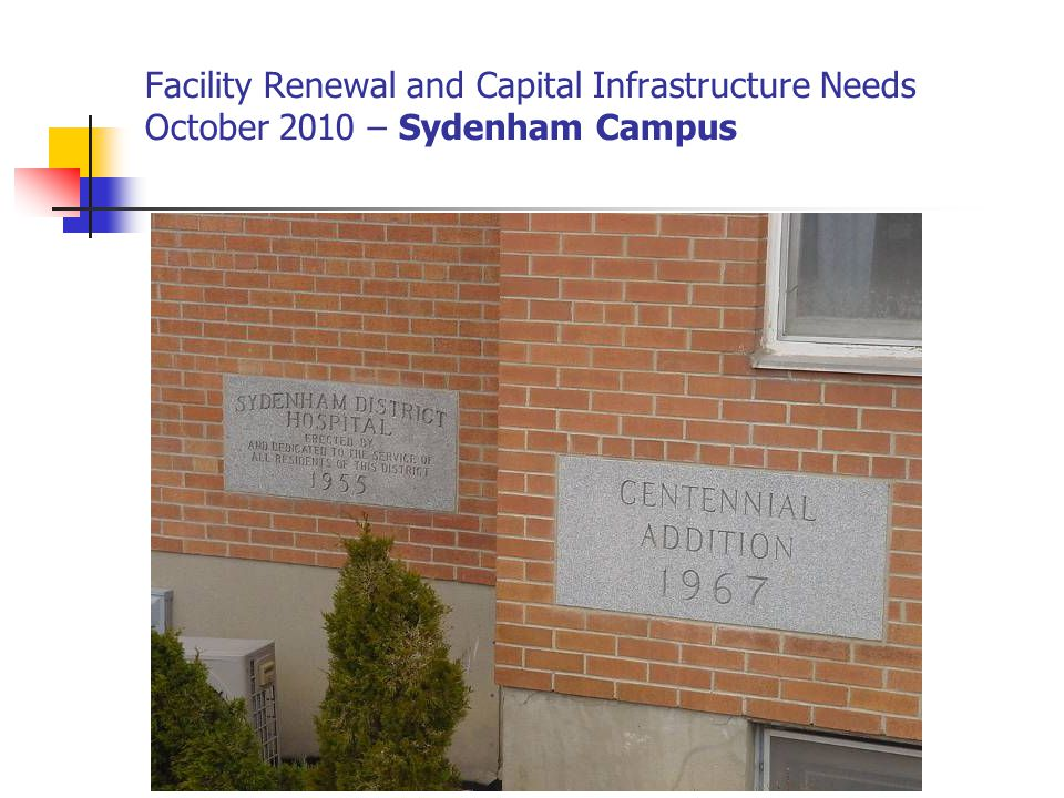 Facility Renewal and Capital Infrastructure Needs October 2010 – Sydenham Campus Sanitary and Storm drain piping Cost Estimate $ 3,000,000 Does not meet code (Asbestos piping) Current piping is all cracked Requires major demolition to access prior to any potential repair Add: Structural changes (walls and ceilings) Asbestos abatement
