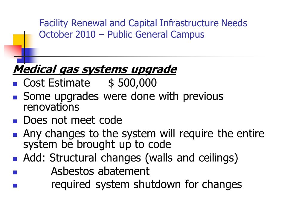 Facility Renewal and Capital Infrastructure Needs October 2010 – Public General Campus Medical gas systems upgrade Cost Estimate $ 500,000 Some upgrades were done with previous renovations Does not meet code Any changes to the system will require the entire system be brought up to code Add: Structural changes (walls and ceilings) Asbestos abatement required system shutdown for changes