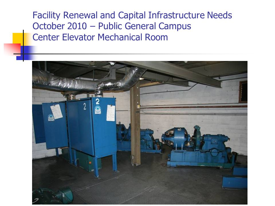 Facility Renewal and Capital Infrastructure Needs October 2010 – Public General Campus Center Elevator Mechanical Room