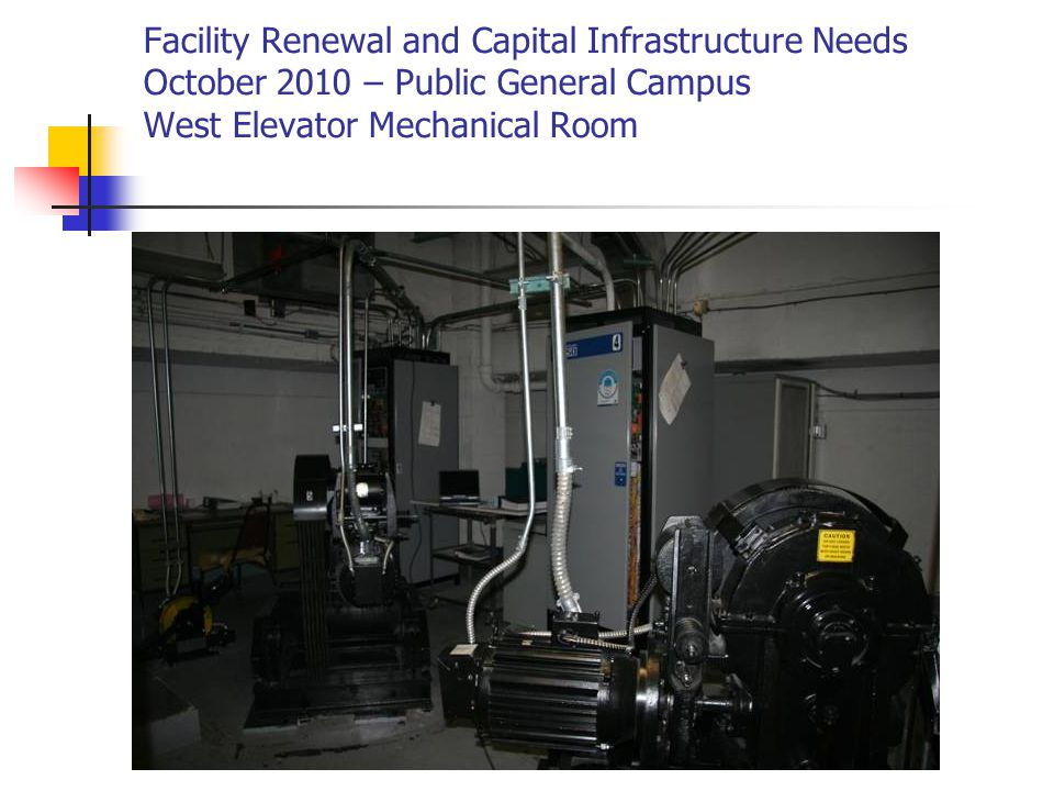 Facility Renewal and Capital Infrastructure Needs October 2010 – Public General Campus West Elevator Mechanical Room