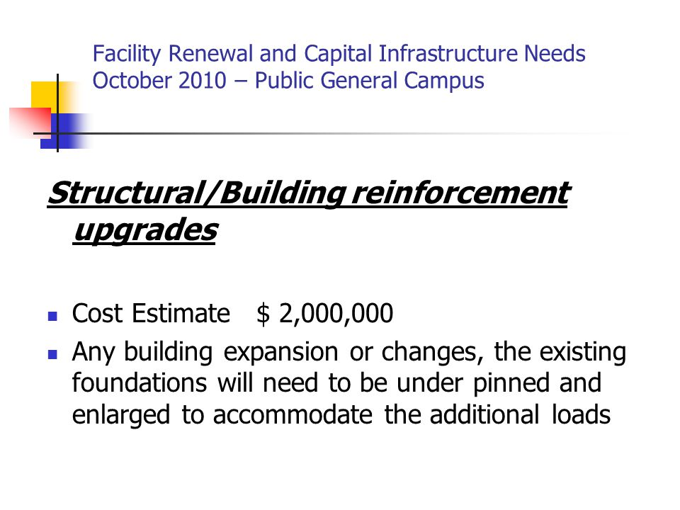 Facility Renewal and Capital Infrastructure Needs October 2010 – Public General Campus Structural/Building reinforcement upgrades Cost Estimate $ 2,000,000 Any building expansion or changes, the existing foundations will need to be under pinned and enlarged to accommodate the additional loads