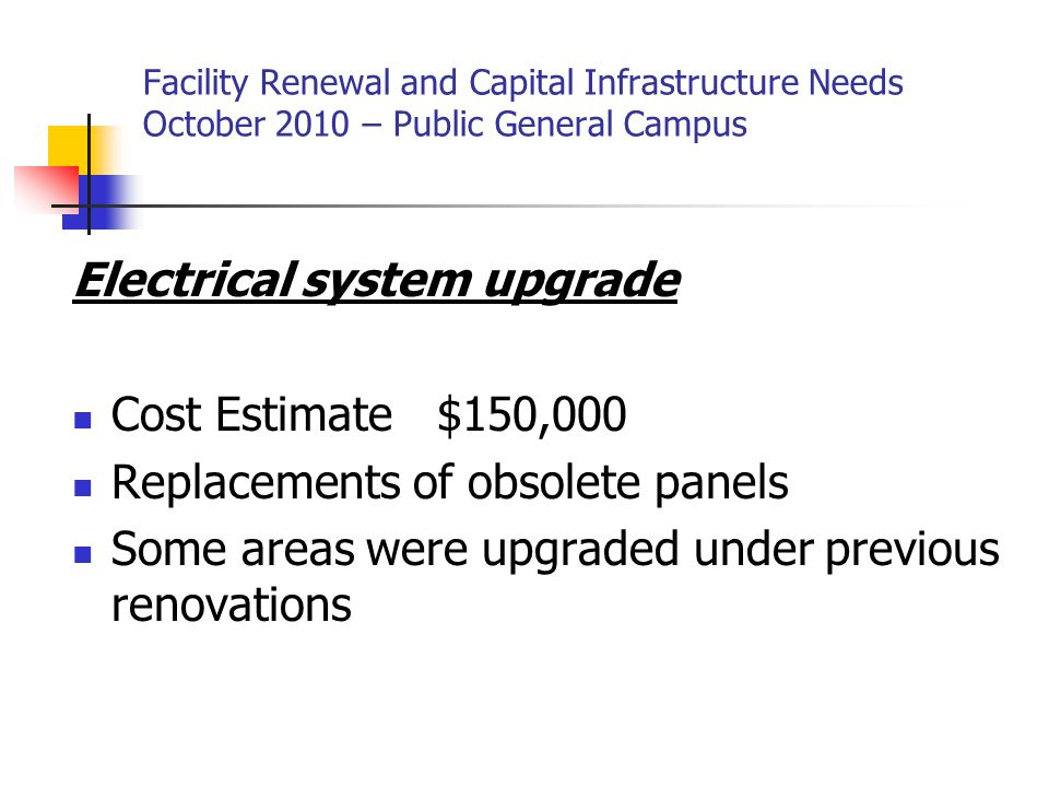 Facility Renewal and Capital Infrastructure Needs October 2010 – Public General Campus Electrical system upgrade Cost Estimate $150,000 Replacements of obsolete panels Some areas were upgraded under previous renovations