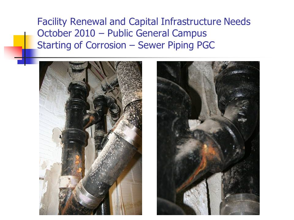Facility Renewal and Capital Infrastructure Needs October 2010 – Public General Campus Starting of Corrosion – Sewer Piping PGC