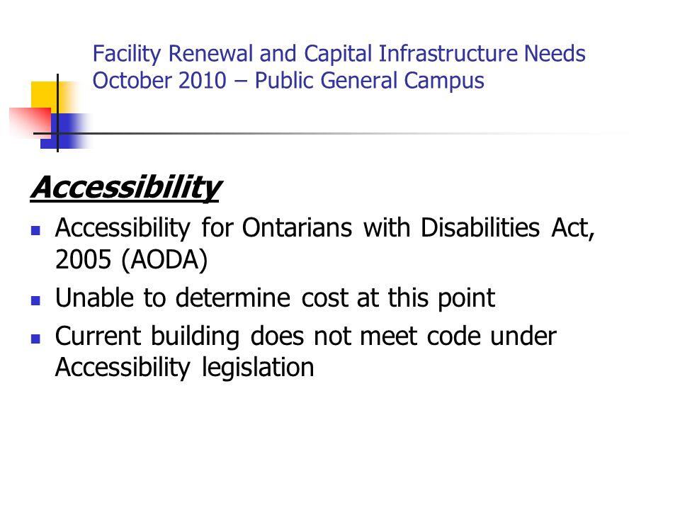 Facility Renewal and Capital Infrastructure Needs October 2010 – Public General Campus Accessibility Accessibility for Ontarians with Disabilities Act, 2005 (AODA) Unable to determine cost at this point Current building does not meet code under Accessibility legislation
