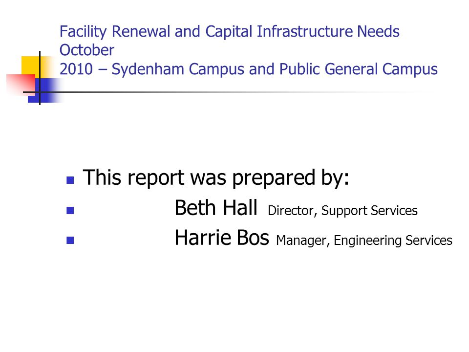 Facility Renewal and Capital Infrastructure Needs October 2010 – Sydenham Campus and Public General Campus This report was prepared by: Beth Hall Director, Support Services Harrie Bos Manager, Engineering Services