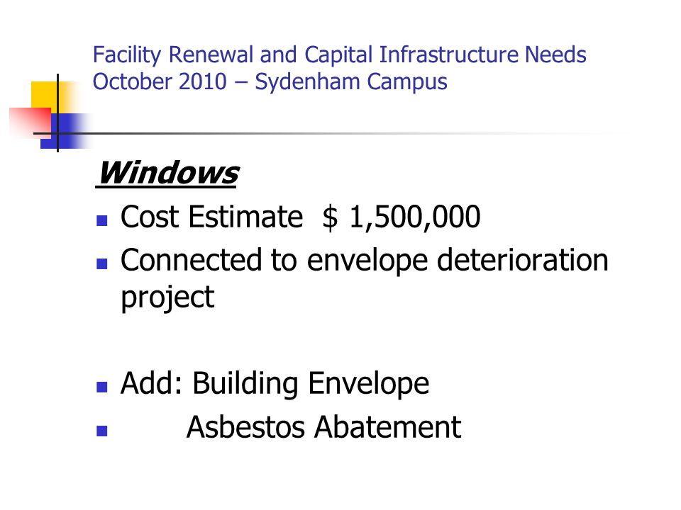 Facility Renewal and Capital Infrastructure Needs October 2010 – Sydenham Campus Heating system upgrade (Radiant heating) Cost Estimate $ 210,000 End of life Add: Structural changes (walls and ceilings) Asbestos abatement There is an in-floor heating system on the first floor in part of the emergency, ambulatory care department and both side of the hallway in the West wing.