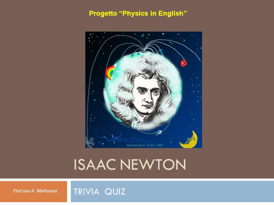 ISAAC NEWTON TRIVIA QUIZ Progetto Physics in English Prof.ssa A. Martorana