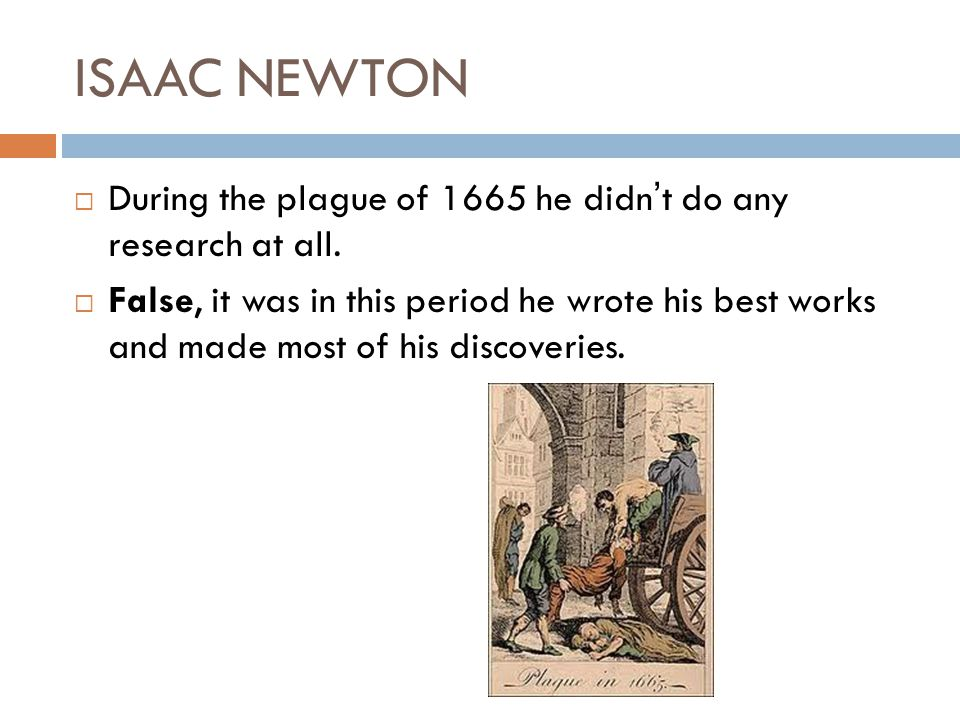 ISAAC NEWTON During the plague of 1665 he didnt do any research at all. False, it was in this period he wrote his best works and made most of his disc