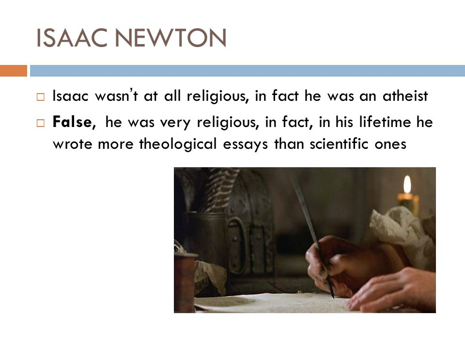 ISAAC NEWTON Isaac wasnt at all religious, in fact he was an atheist False, he was very religious, in fact, in his lifetime he wrote more theological