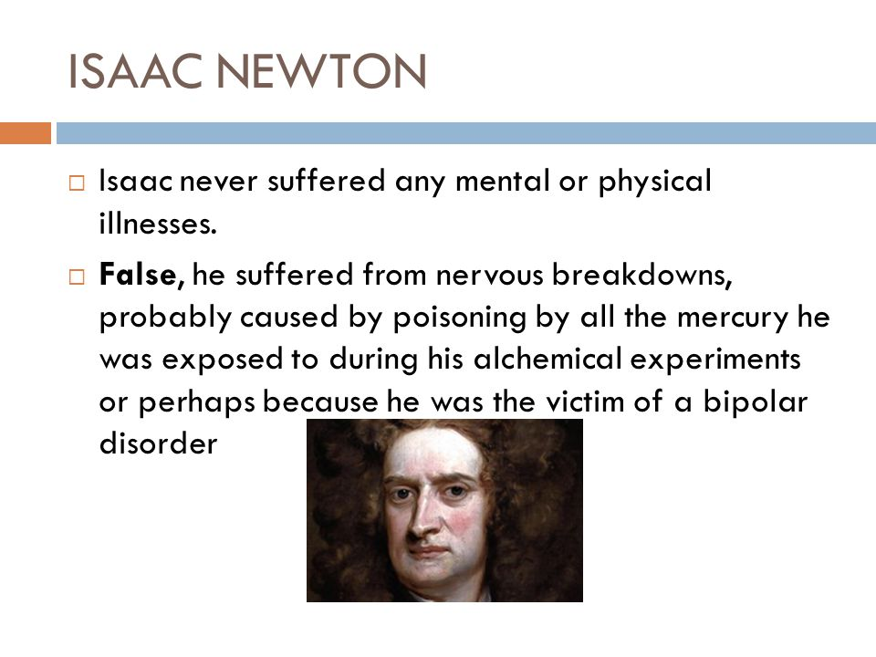 ISAAC NEWTON Isaac never suffered any mental or physical illnesses. False, he suffered from nervous breakdowns, probably caused by poisoning by all th