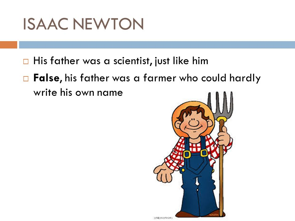ISAAC NEWTON His father was a scientist, just like him False, his father was a farmer who could hardly write his own name