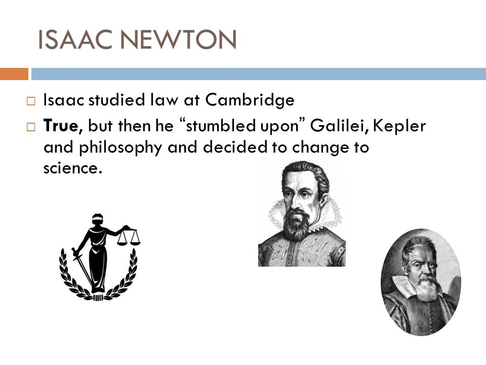 ISAAC NEWTON Newton never became a professor False, he became professor of mathematics at the age of 26