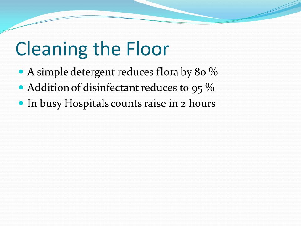 Cleaning the Floor A simple detergent reduces flora by 80 % Addition of disinfectant reduces to 95 % In busy Hospitals counts raise in 2 hours