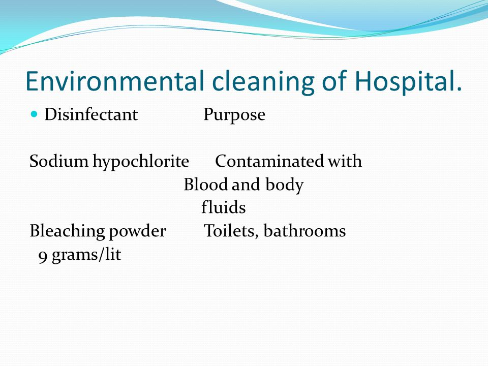 Environmental cleaning of Hospital. Disinfectant Purpose Sodium hypochlorite Contaminated with Blood and body fluids Bleaching powder Toilets, bathroo