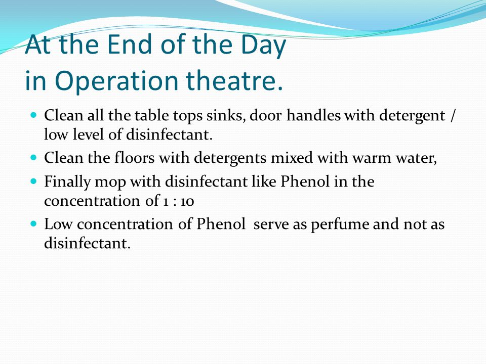 At the End of the Day in Operation theatre. Clean all the table tops sinks, door handles with detergent / low level of disinfectant. Clean the floors