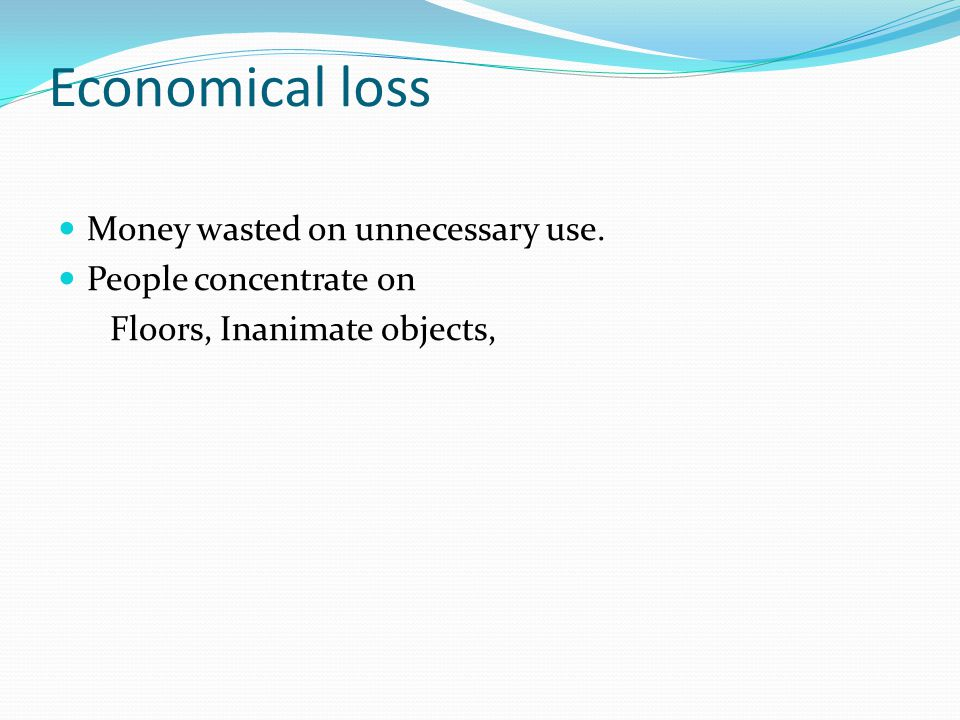 Economical loss Money wasted on unnecessary use. People concentrate on Floors, Inanimate objects,
