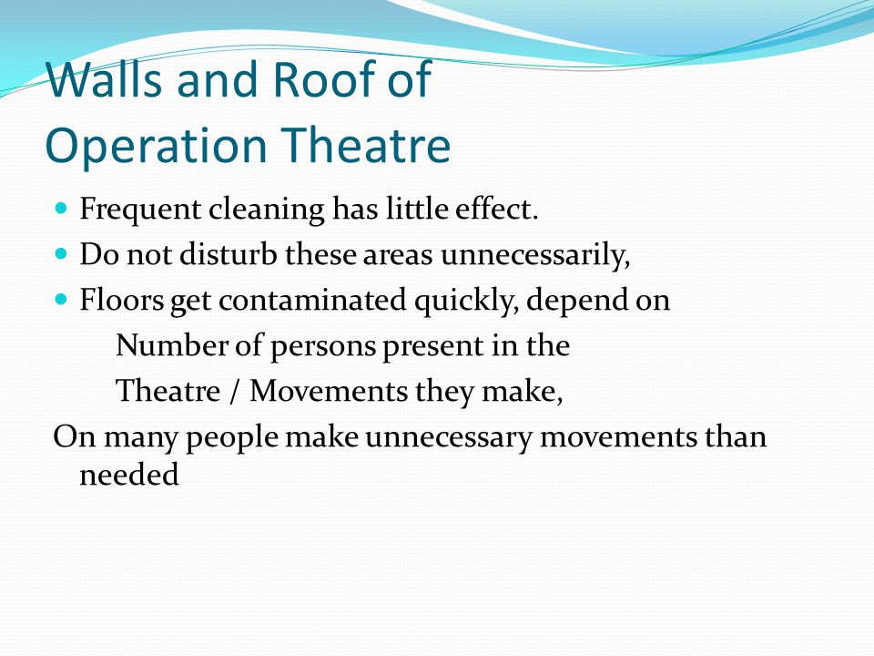 Walls and Roof of Operation Theatre Frequent cleaning has little effect. Do not disturb these areas unnecessarily, Floors get contaminated quickly, de