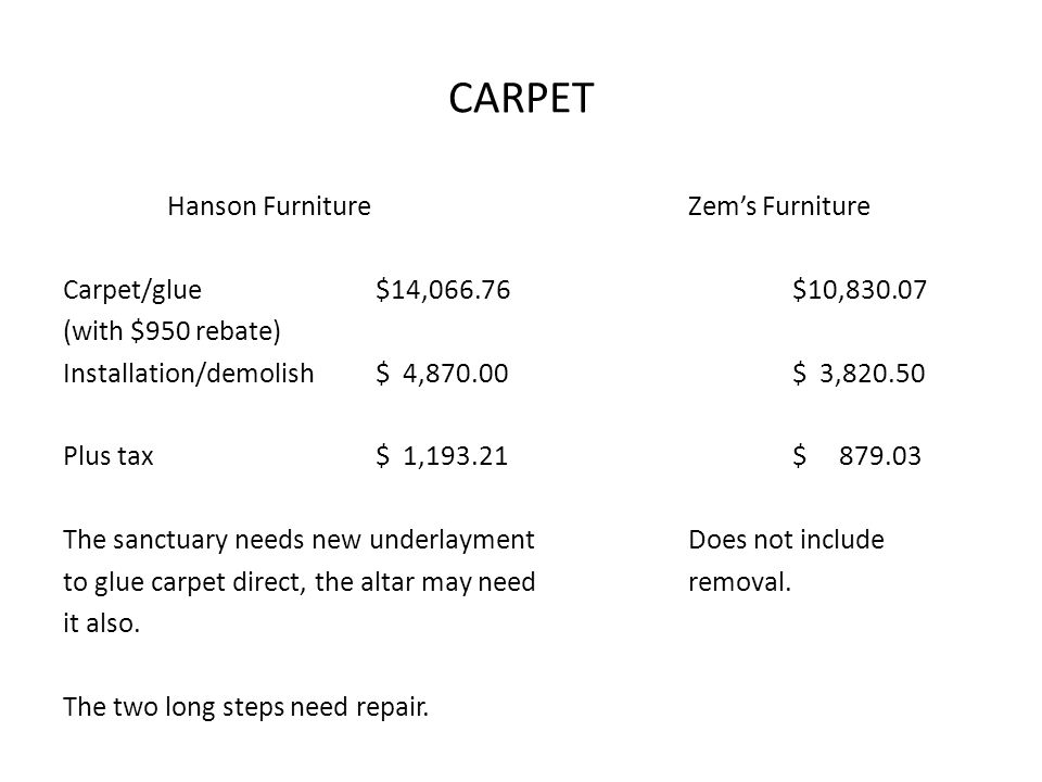 CARPET Hanson FurnitureZems Furniture Carpet/glue$14,066.76$10,830.07 (with $950 rebate) Installation/demolish$ 4,870.00$ 3,820.50 Plus tax$ 1,193.21$ 879.03 The sanctuary needs new underlaymentDoes not include to glue carpet direct, the altar may needremoval.