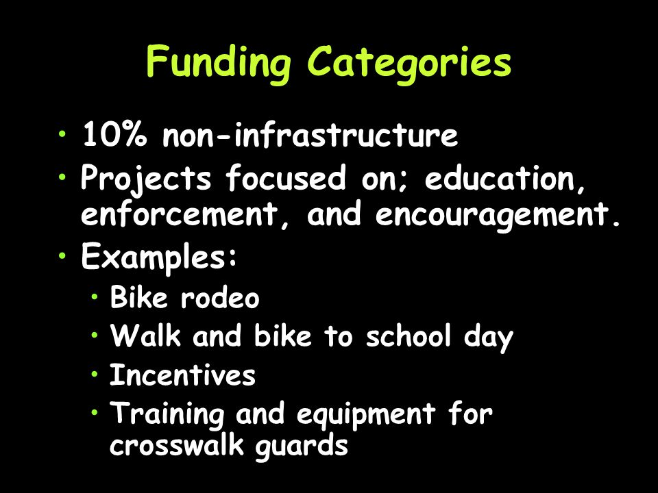 Funding Categories 70% infrastructure Consists of engineering and construction projects Examples: –C–Crosswalk improvements –S–Sidewalk completion and maintenance –S–Signing –B–Bike lanes