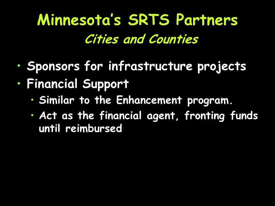 Minnesotas SRTS Partners Cities and Counties May apply for SRTS funds May partner with others Develop cost estimates for application Make Design Recommendations Sign Off on Construction Projects Liaison with DSAE