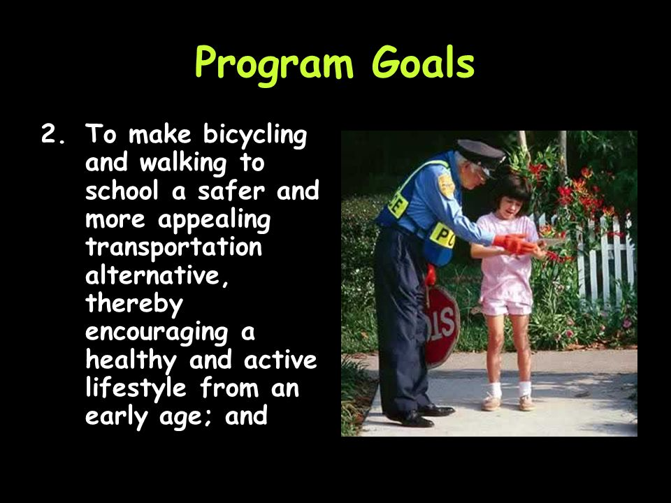Safe Routes to School Program Goals 1.To enable and encourage children, including those with disabilities, to walk and bicycle to school