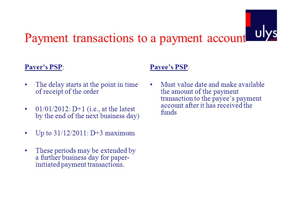 Payment transactions to a payment account Payer s PSP: The delay starts at the point in time of receipt of the order 01/01/2012: D+1 (i.e., at the latest by the end of the next business day) Up to 31/12/2011: D+3 maximum These periods may be extended by a further business day for paper- initiated payment transactions.