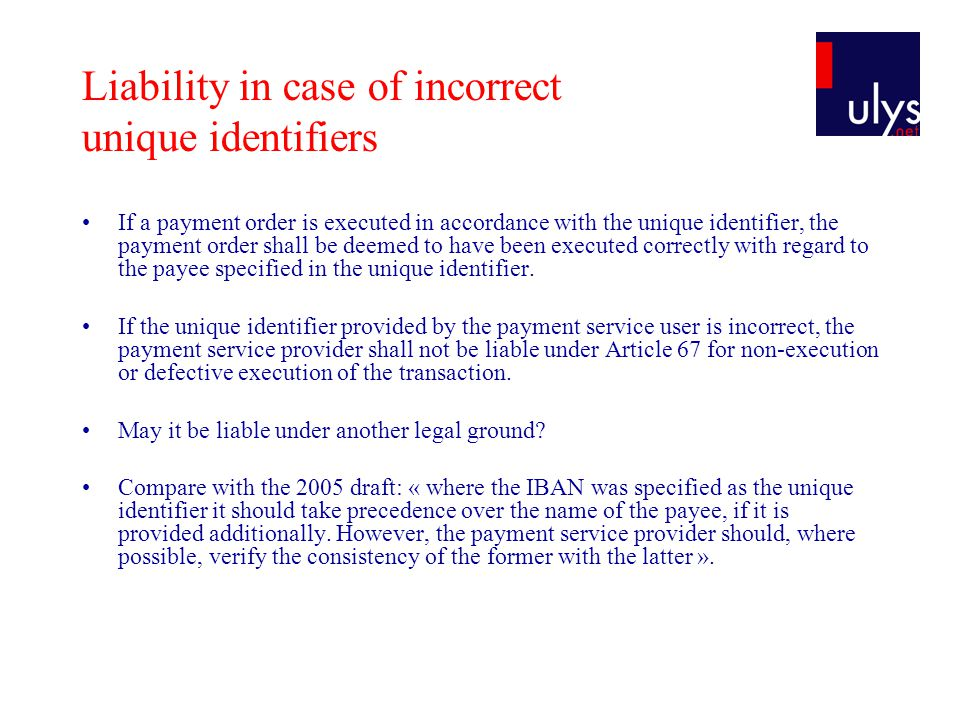 Liability in case of incorrect unique identifiers If a payment order is executed in accordance with the unique identifier, the payment order shall be deemed to have been executed correctly with regard to the payee specified in the unique identifier.