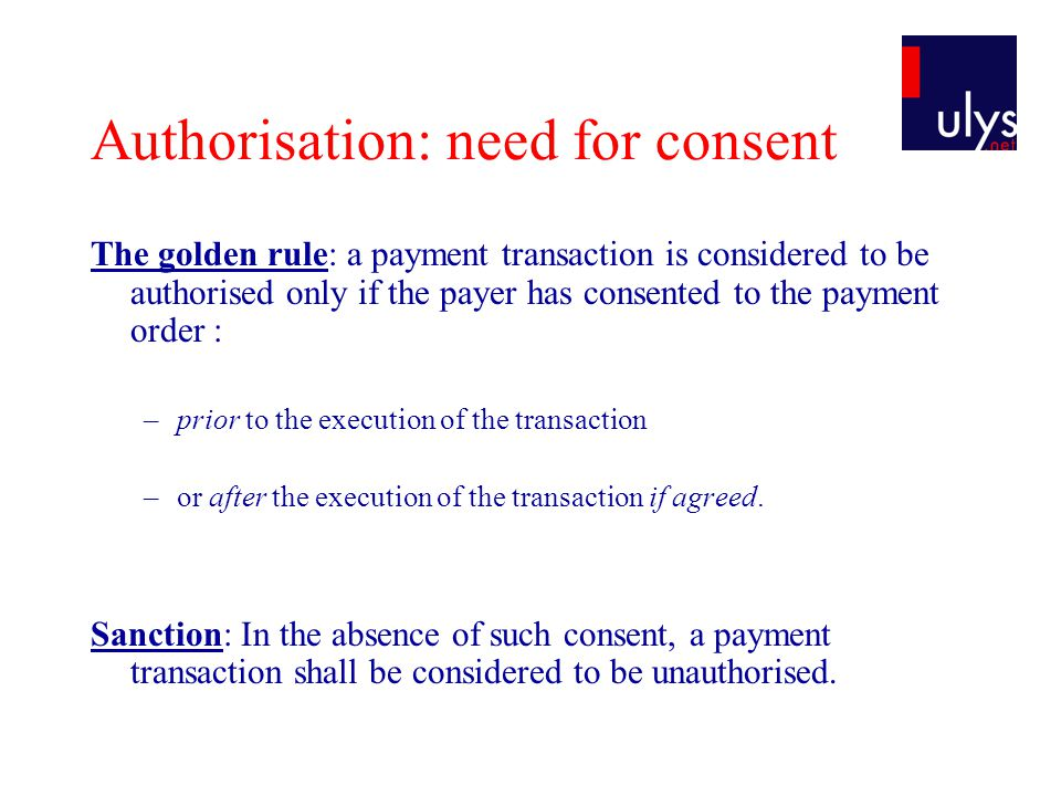 Authorisation: need for consent The golden rule: a payment transaction is considered to be authorised only if the payer has consented to the payment order : –prior to the execution of the transaction –or after the execution of the transaction if agreed.