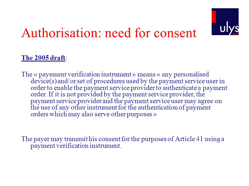 Authorisation: need for consent The 2005 draft: The « payement verification instrument » means « any personalised device(s) and/or set of procedures used by the payment service user in order to enable the payment service provider to authenticate a payment order.