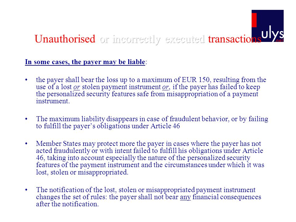 Liability in case of non/defective execution of an order initiated by/though the payee The payee PSP is liable to the payee –for correct transmission of the payment order to the payment service provider of the payer –for handling the payment transaction in accordance with its obligations When the payees PSP is not liable under the first and second sub-paragraphs, the payers PSP shall be liable to the payer He shall, as applicable, refund to the payer the amount of the non-executed or defective payment transaction and restore the debited payment account to the state which would have existed if the defective payment transaction had not taken place, in each case without undue delay Regardless of liability, upon request, the Payees PSP must make immediate efforts to trace the payment transaction and notify the payee of the outcome.
