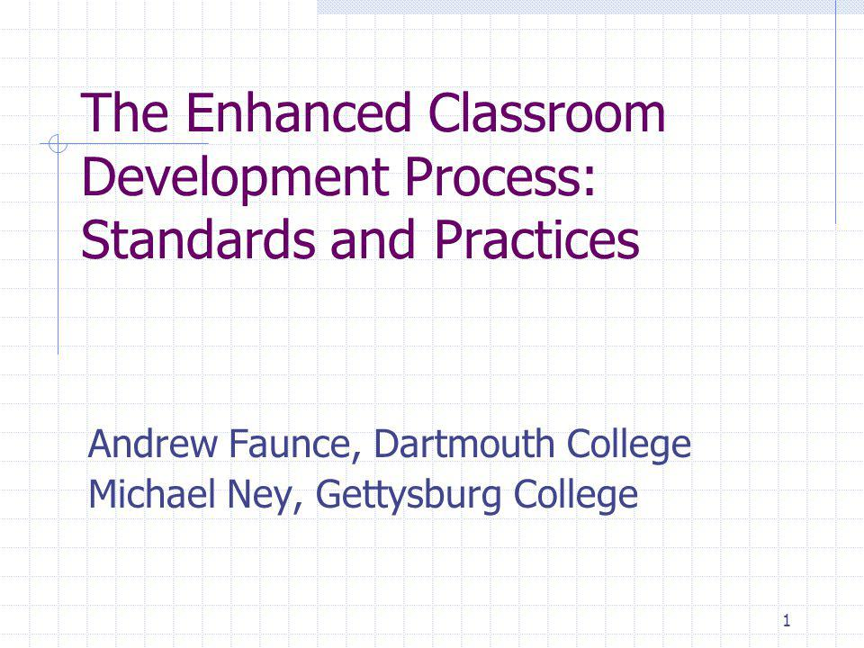 1 The Enhanced Classroom Development Process: Standards and Practices Andrew Faunce, Dartmouth College Michael Ney, Gettysburg College