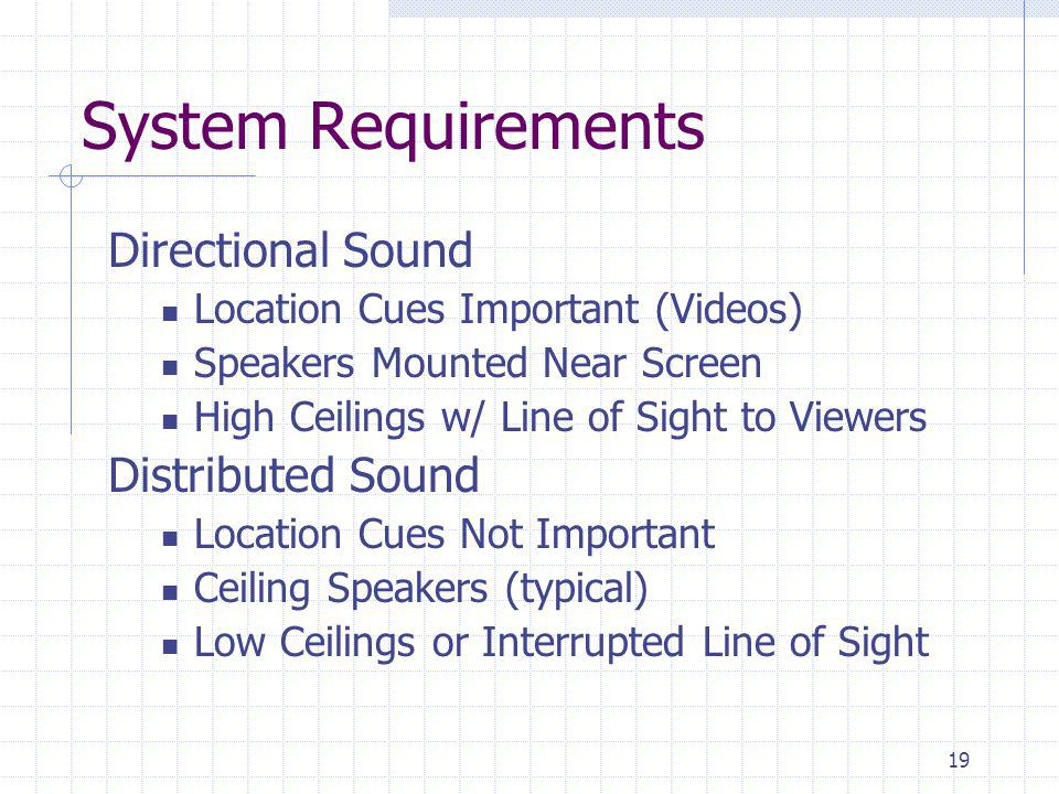 19 System Requirements Directional Sound Location Cues Important (Videos) Speakers Mounted Near Screen High Ceilings w/ Line of Sight to Viewers Distributed Sound Location Cues Not Important Ceiling Speakers (typical) Low Ceilings or Interrupted Line of Sight