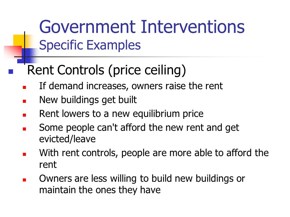 Government Interventions Specific Examples Rent Controls (price ceiling) If demand increases, owners raise the rent New buildings get built Rent lower
