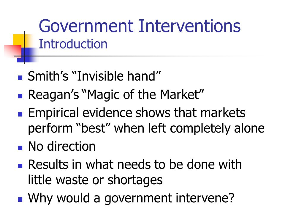 Government Interventions Introduction Smiths Invisible hand Reagans Magic of the Market Empirical evidence shows that markets perform best when left c