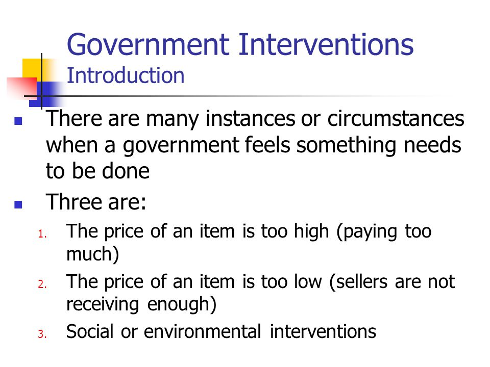 Government Interventions Introduction There are many instances or circumstances when a government feels something needs to be done Three are: 1. The p