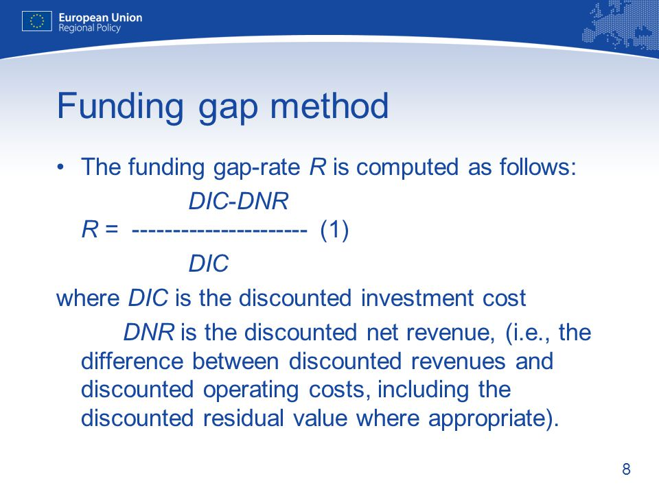 8 Funding gap method The funding gap-rate R is computed as follows: DIC-DNR R = (1) DIC where DIC is the discounted investment cost DNR is the discounted net revenue, (i.e., the difference between discounted revenues and discounted operating costs, including the discounted residual value where appropriate).
