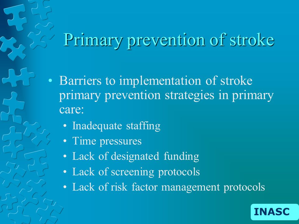 INASC Primary prevention of stroke Barriers to implementation of stroke primary prevention strategies in primary care: Inadequate staffing Time pressures Lack of designated funding Lack of screening protocols Lack of risk factor management protocols