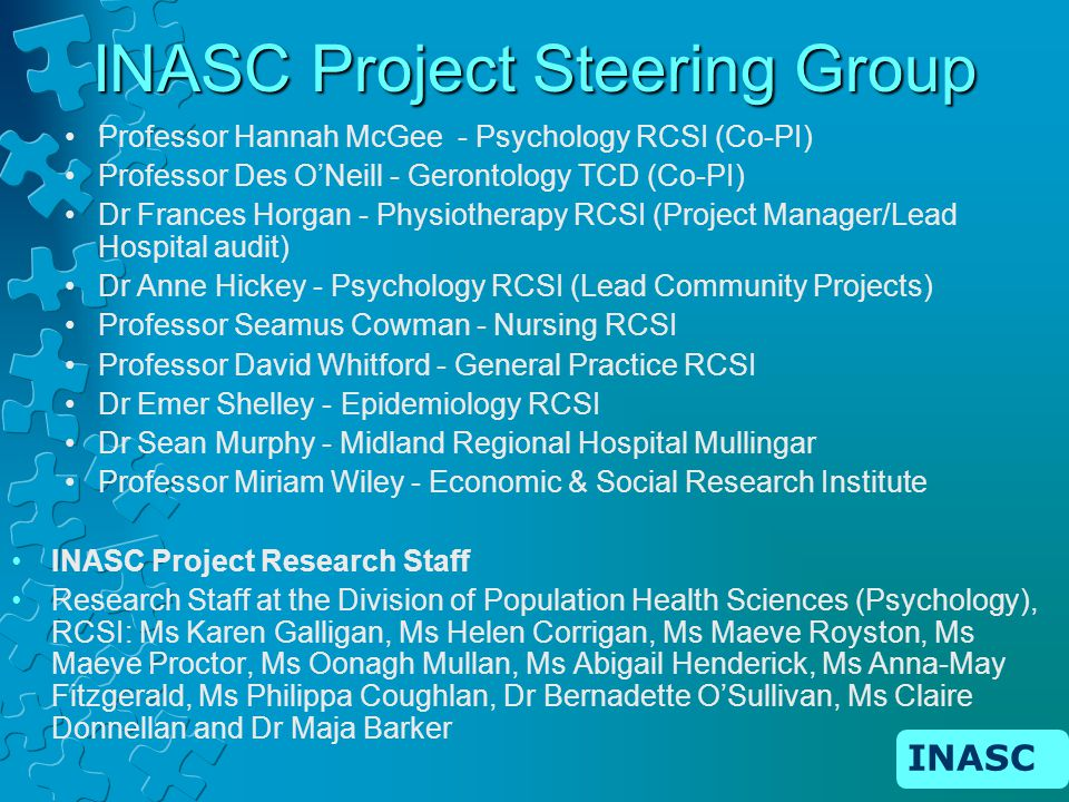 INASC INASC Project Steering Group Professor Hannah McGee - Psychology RCSI (Co-PI) Professor Des ONeill - Gerontology TCD (Co-PI) Dr Frances Horgan - Physiotherapy RCSI (Project Manager/Lead Hospital audit) Dr Anne Hickey - Psychology RCSI (Lead Community Projects) Professor Seamus Cowman - Nursing RCSI Professor David Whitford - General Practice RCSI Dr Emer Shelley - Epidemiology RCSI Dr Sean Murphy - Midland Regional Hospital Mullingar Professor Miriam Wiley - Economic & Social Research Institute INASC Project Research Staff Research Staff at the Division of Population Health Sciences (Psychology), RCSI: Ms Karen Galligan, Ms Helen Corrigan, Ms Maeve Royston, Ms Maeve Proctor, Ms Oonagh Mullan, Ms Abigail Henderick, Ms Anna-May Fitzgerald, Ms Philippa Coughlan, Dr Bernadette OSullivan, Ms Claire Donnellan and Dr Maja Barker