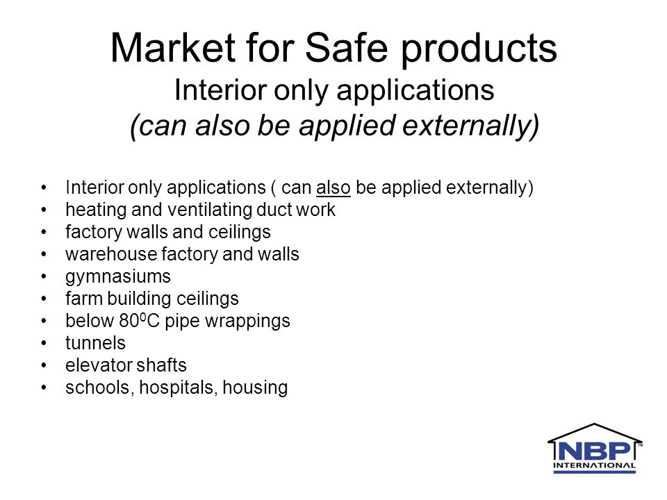 Market for Safe products Interior only applications (can also be applied externally) Interior only applications ( can also be applied externally) heating and ventilating duct work factory walls and ceilings warehouse factory and walls gymnasiums farm building ceilings below 80 0 C pipe wrappings tunnels elevator shafts schools, hospitals, housing