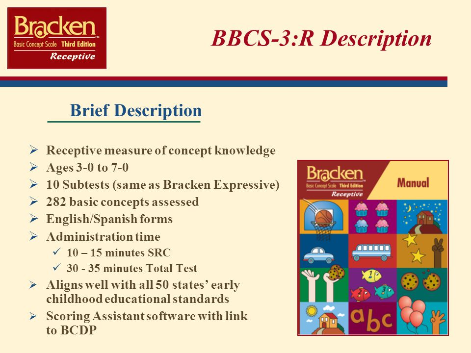 BBCS-3:R Description Brief Description Receptive measure of concept knowledge Ages 3-0 to 7-0 10 Subtests (same as Bracken Expressive) 282 basic concepts assessed English/Spanish forms Administration time 10 – 15 minutes SRC 30 - 35 minutes Total Test Aligns well with all 50 states early childhood educational standards Scoring Assistant software with link to BCDP
