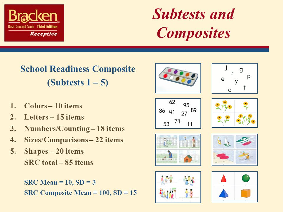 Subtests and Composites School Readiness Composite (Subtests 1 – 5) 1.Colors – 10 items 2.Letters – 15 items 3.Numbers/Counting – 18 items 4.Sizes/Comparisons – 22 items 5.Shapes – 20 items SRC total – 85 items SRC Mean = 10, SD = 3 SRC Composite Mean = 100, SD = 15