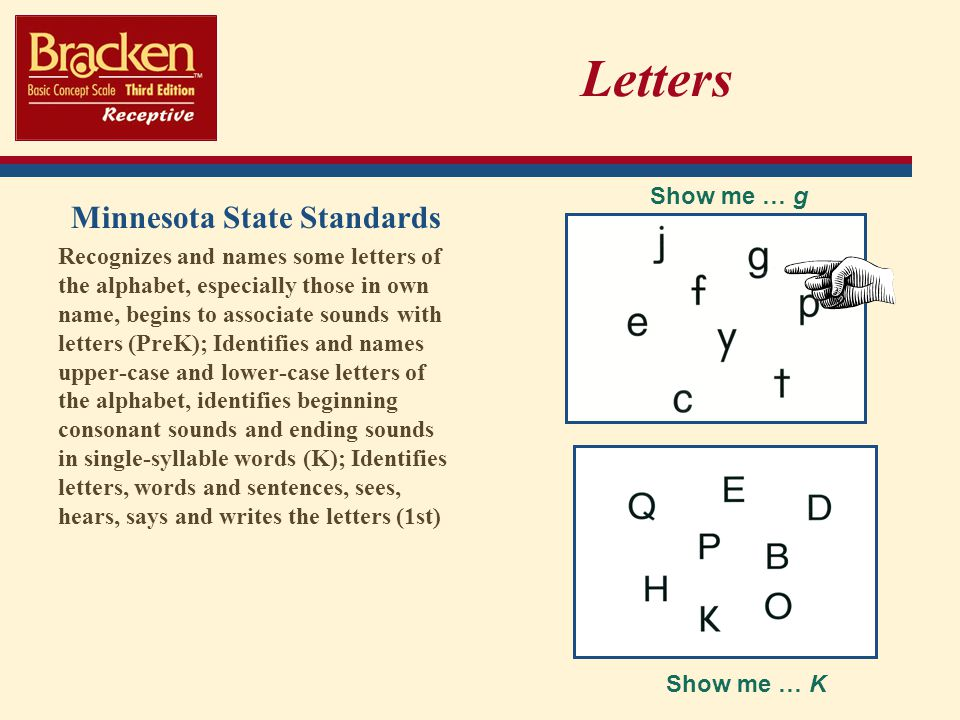 Letters Minnesota State Standards Recognizes and names some letters of the alphabet, especially those in own name, begins to associate sounds with letters (PreK); Identifies and names upper-case and lower-case letters of the alphabet, identifies beginning consonant sounds and ending sounds in single-syllable words (K); Identifies letters, words and sentences, sees, hears, says and writes the letters (1st) Show me … g Show me … K