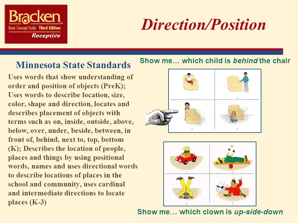 Direction/Position Minnesota State Standards Uses words that show understanding of order and position of objects (PreK); Uses words to describe location, size, color, shape and direction, locates and describes placement of objects with terms such as on, inside, outside, above, below, over, under, beside, between, in front of, behind, next to, top, bottom (K); Describes the location of people, places and things by using positional words, names and uses directional words to describe locations of places in the school and community, uses cardinal and intermediate directions to locate places (K-3) Show me… which clown is up-side-down Show me… which child is behind the chair