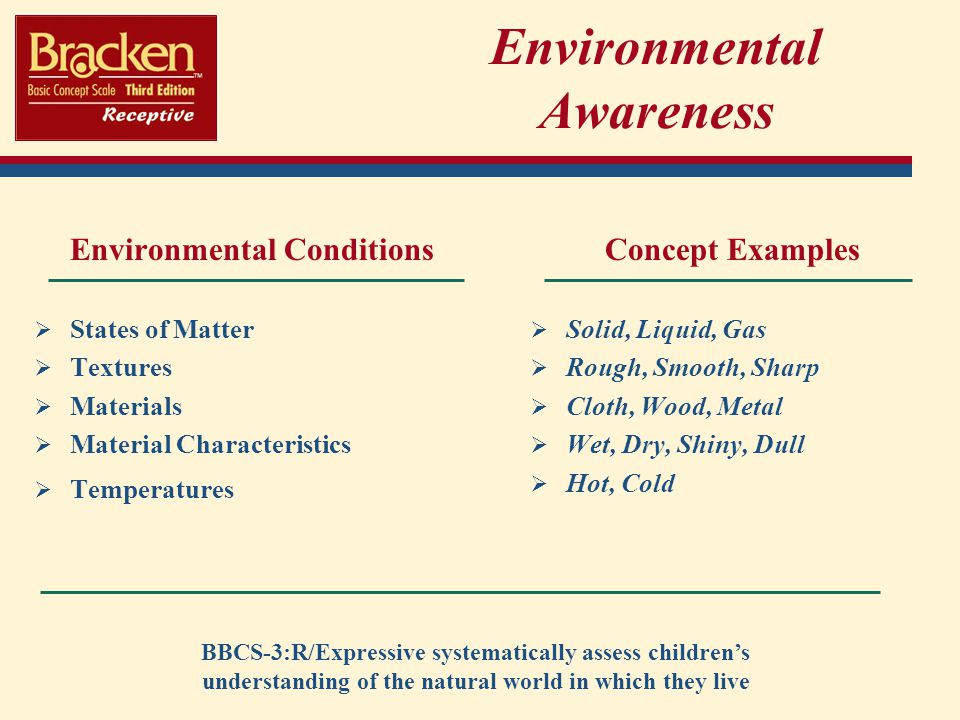 Environmental Awareness Environmental Conditions States of Matter Textures Materials Material Characteristics Temperatures Concept Examples Solid, Liquid, Gas Rough, Smooth, Sharp Cloth, Wood, Metal Wet, Dry, Shiny, Dull Hot, Cold BBCS-3:R/Expressive systematically assess childrens understanding of the natural world in which they live