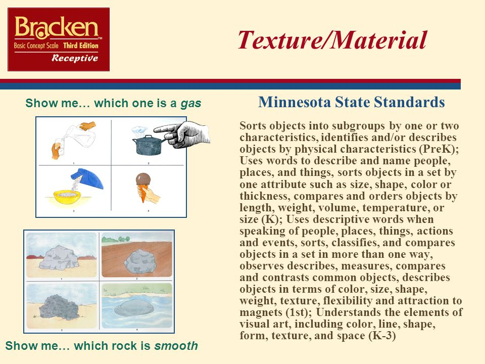 Texture/Material Minnesota State Standards Sorts objects into subgroups by one or two characteristics, identifies and/or describes objects by physical characteristics (PreK); Uses words to describe and name people, places, and things, sorts objects in a set by one attribute such as size, shape, color or thickness, compares and orders objects by length, weight, volume, temperature, or size (K); Uses descriptive words when speaking of people, places, things, actions and events, sorts, classifies, and compares objects in a set in more than one way, observes describes, measures, compares and contrasts common objects, describes objects in terms of color, size, shape, weight, texture, flexibility and attraction to magnets (1st); Understands the elements of visual art, including color, line, shape, form, texture, and space (K-3) Show me… which rock is smooth Show me… which one is a gas