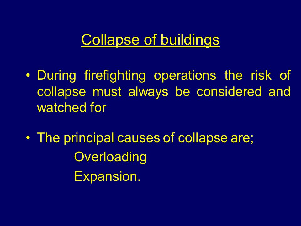 Collapse of buildings During firefighting operations the risk of collapse must always be considered and watched for The principal causes of collapse are; Overloading Expansion.