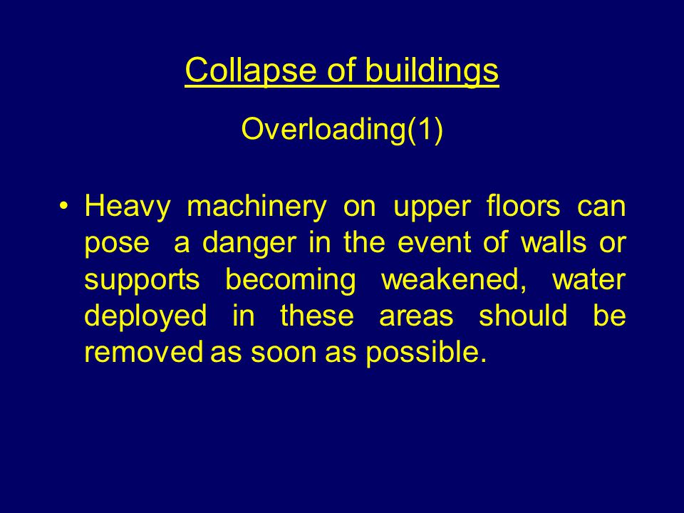 Collapse of buildings Overloading(1) Heavy machinery on upper floors can pose a danger in the event of walls or supports becoming weakened, water deployed in these areas should be removed as soon as possible.
