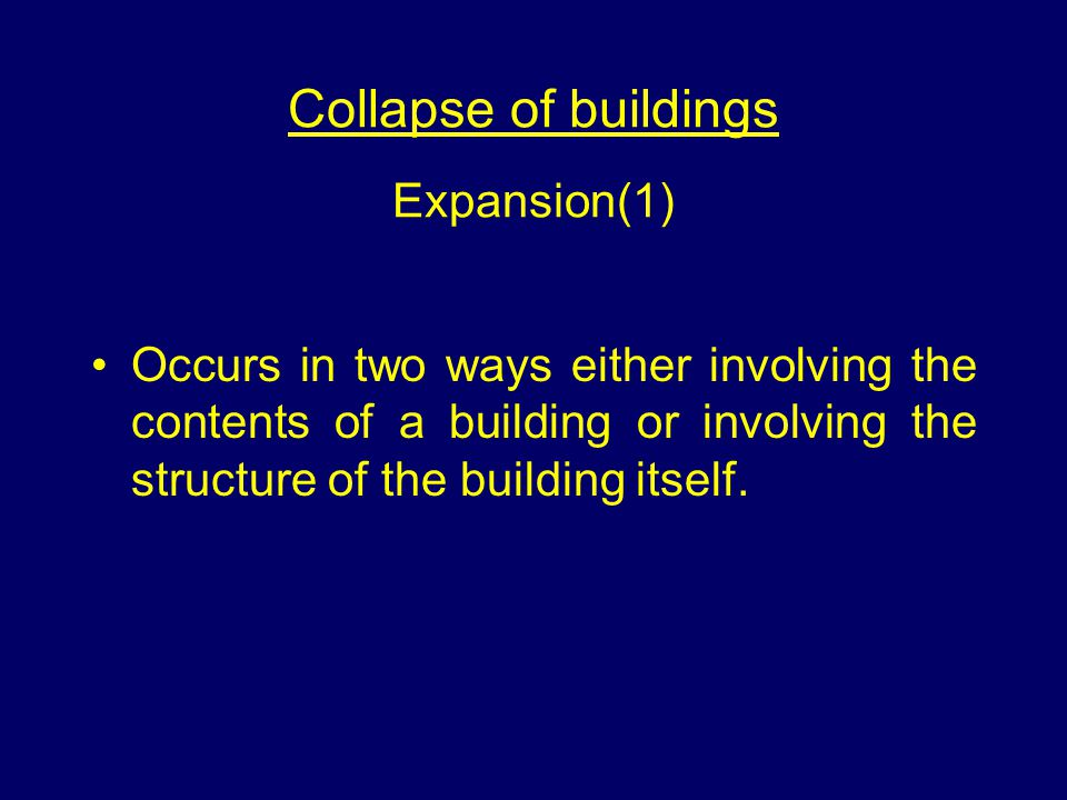 Collapse of buildings Expansion(1) Occurs in two ways either involving the contents of a building or involving the structure of the building itself.