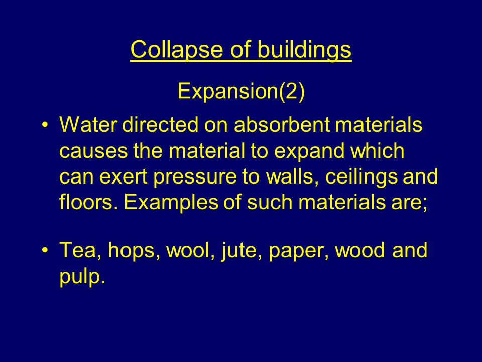 Collapse of buildings Expansion(2) Water directed on absorbent materials causes the material to expand which can exert pressure to walls, ceilings and